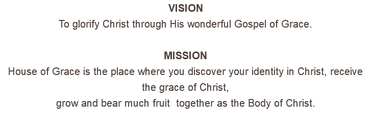 VISION To glorify Christ through His wonderful Gospel of Grace. MISSION House of Grace is the place where you discover your identity in Christ, receive the grace of Christ, grow and bear much fruit together as the Body of Christ.